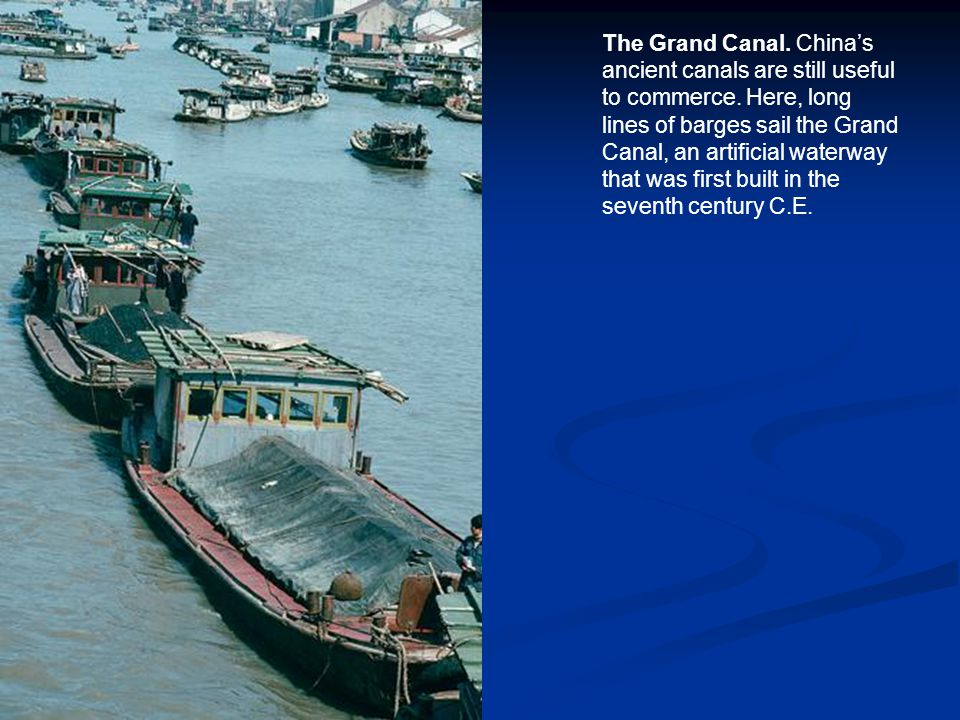 The Grand Canal. China's ancient canals are still useful to commerce. Here, long lines of barges sail the Grand Canal, an artificial waterway that was