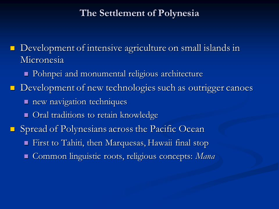 The Settlement of Polynesia Development of intensive agriculture on small islands in Micronesia Development of intensive agriculture on small islands in Micronesia Pohnpei and monumental religious architecture Pohnpei and monumental religious architecture Development of new technologies such as outrigger canoes Development of new technologies such as outrigger canoes new navigation techniques new navigation techniques Oral traditions to retain knowledge Oral traditions to retain knowledge Spread of Polynesians across the Pacific Ocean Spread of Polynesians across the Pacific Ocean First to Tahiti, then Marquesas, Hawaii final stop First to Tahiti, then Marquesas, Hawaii final stop Common linguistic roots, religious concepts: Mana Common linguistic roots, religious concepts: Mana