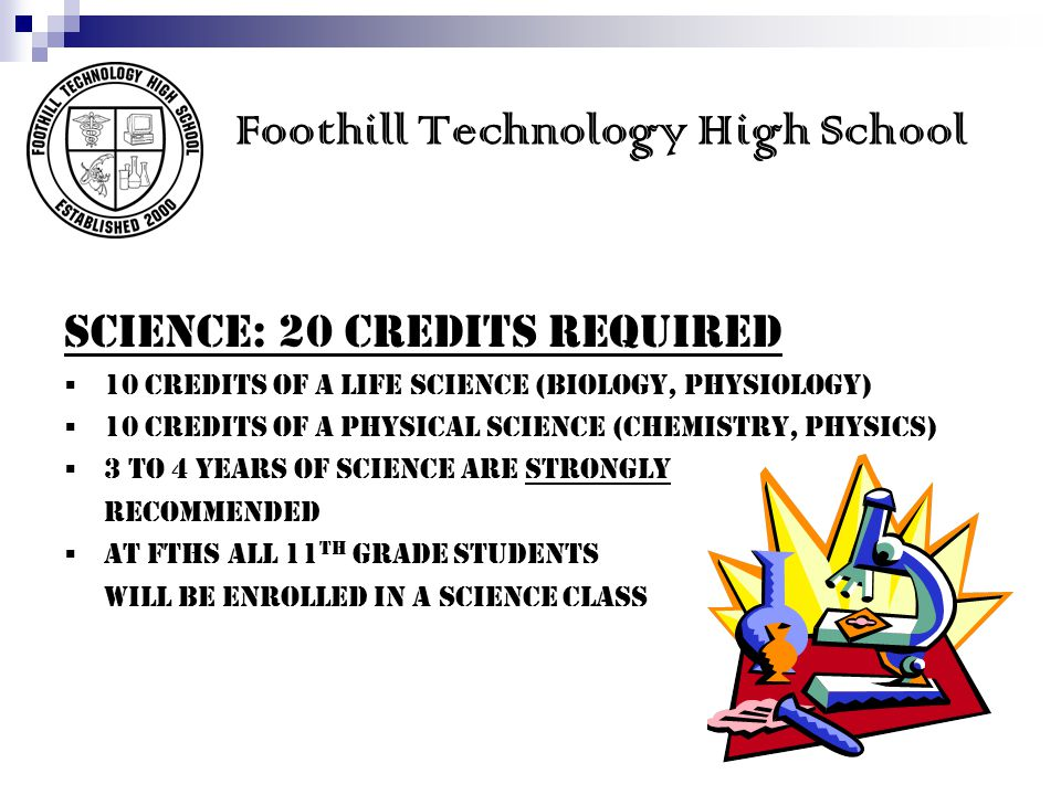 Foothill Technology High School SCIENCE: 20 credits REQUIRED  10 credits of a LIFE science (Biology, Physiology)  10 credits of a PHYSICAL science (