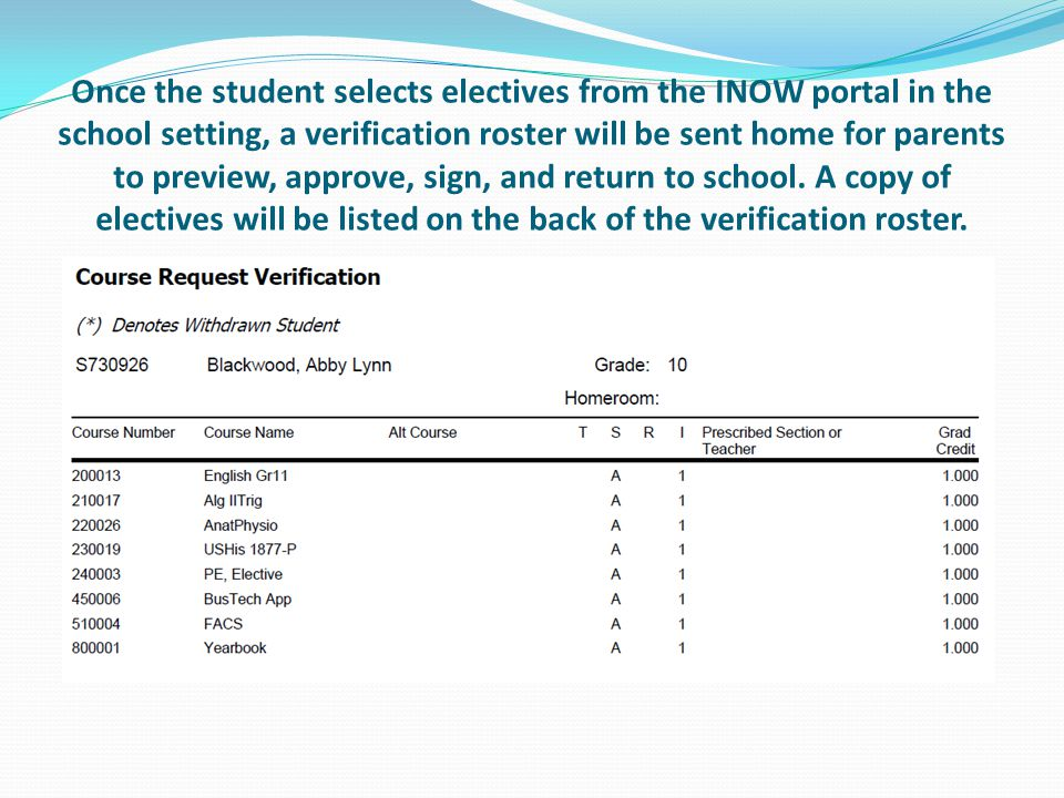 Once the student selects electives from the INOW portal in the school setting, a verification roster will be sent home for parents to preview, approve, sign, and return to school.