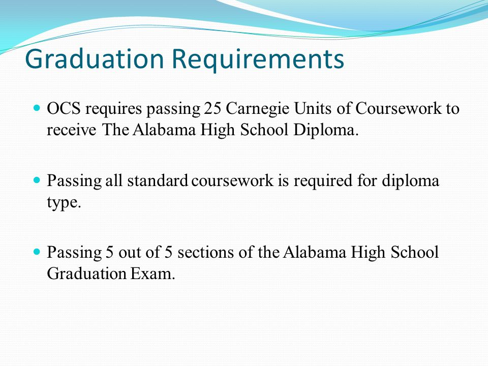 Graduation Requirements OCS requires passing 25 Carnegie Units of Coursework to receive The Alabama High School Diploma.