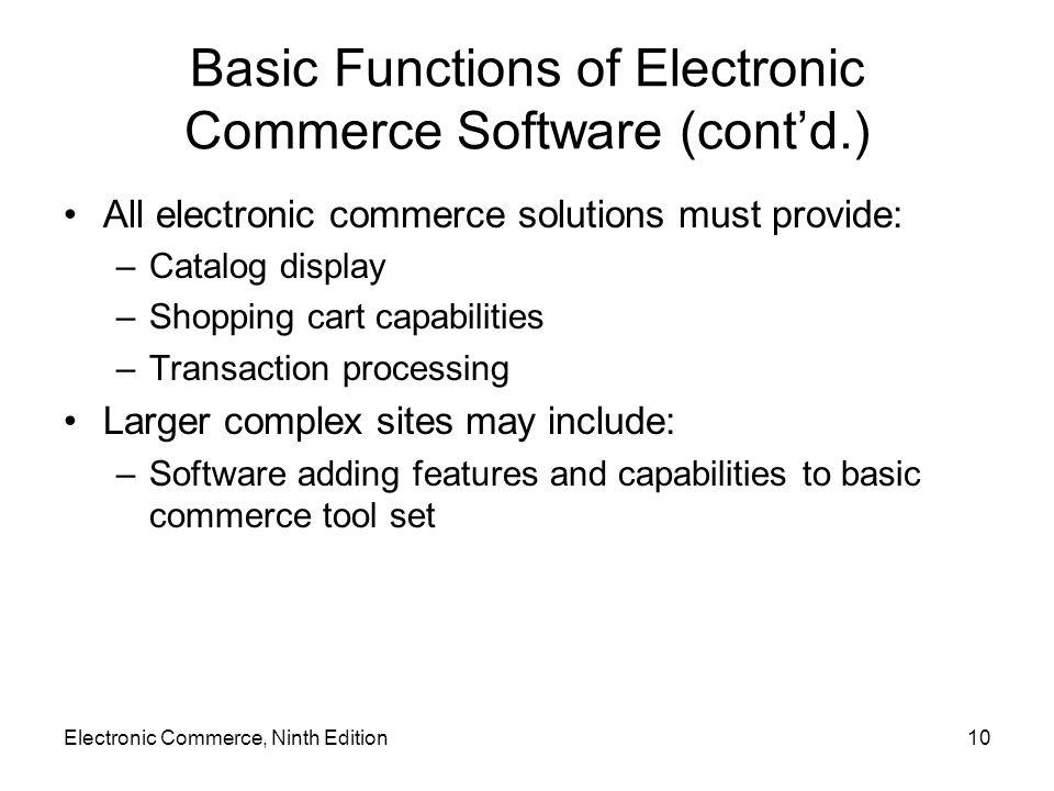 10 Basic Functions of Electronic Commerce Software (cont'd.) All electronic commerce solutions must provide: –Catalog display –Shopping cart capabilit