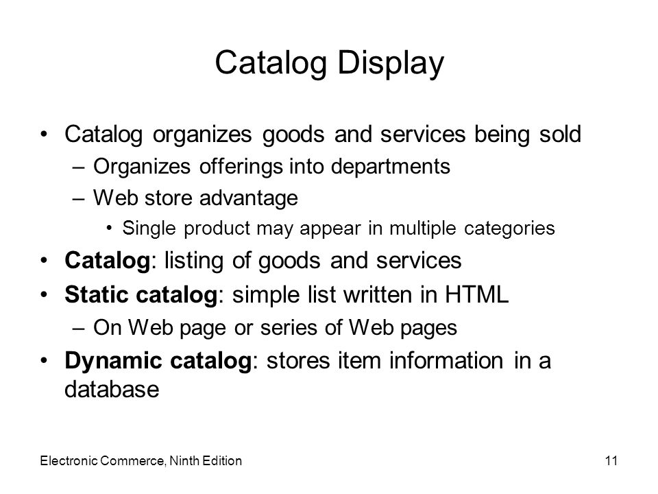 Catalog Display Catalog organizes goods and services being sold –Organizes offerings into departments –Web store advantage Single product may appear i