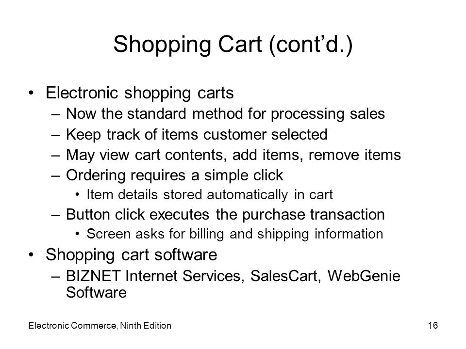 Electronic Commerce, Ninth Edition16 Shopping Cart (cont'd.) Electronic shopping carts –Now the standard method for processing sales –Keep track of it