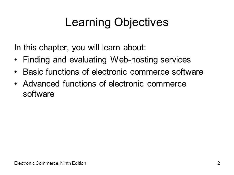 Electronic Commerce, Ninth Edition33 Learning Objectives (cont'd.) Electronic commerce software for small and midsize businesses Electronic commerce software for midsize to large businesses Electronic commerce software for large businesses that have an existing information technology infrastructure