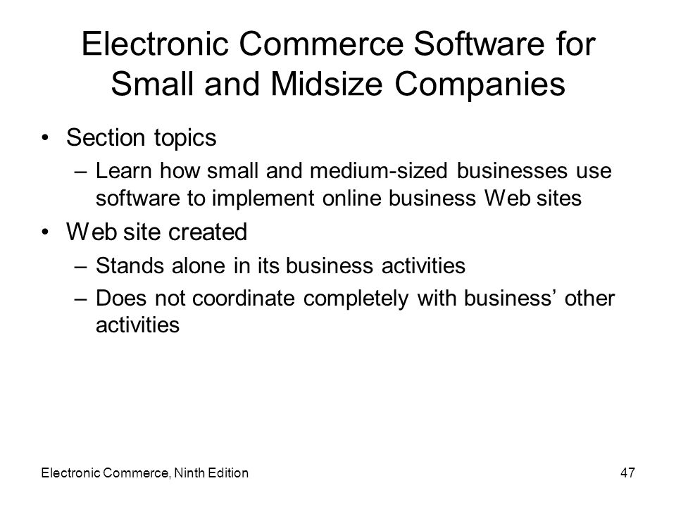 Electronic Commerce, Ninth Edition47 Electronic Commerce Software for Small and Midsize Companies Section topics –Learn how small and medium-sized bus