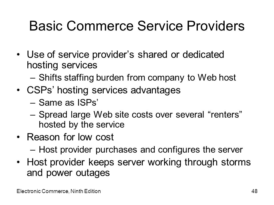 Electronic Commerce, Ninth Edition48 Basic Commerce Service Providers Use of service provider's shared or dedicated hosting services –Shifts staffing