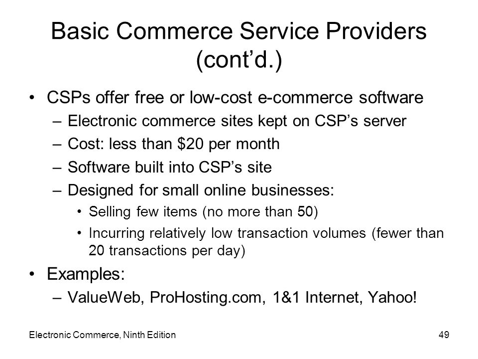 Electronic Commerce, Ninth Edition49 Basic Commerce Service Providers (cont'd.) CSPs offer free or low-cost e-commerce software –Electronic commerce s