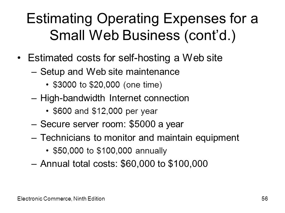 Electronic Commerce, Ninth Edition56 Estimating Operating Expenses for a Small Web Business (cont'd.) Estimated costs for self-hosting a Web site –Set