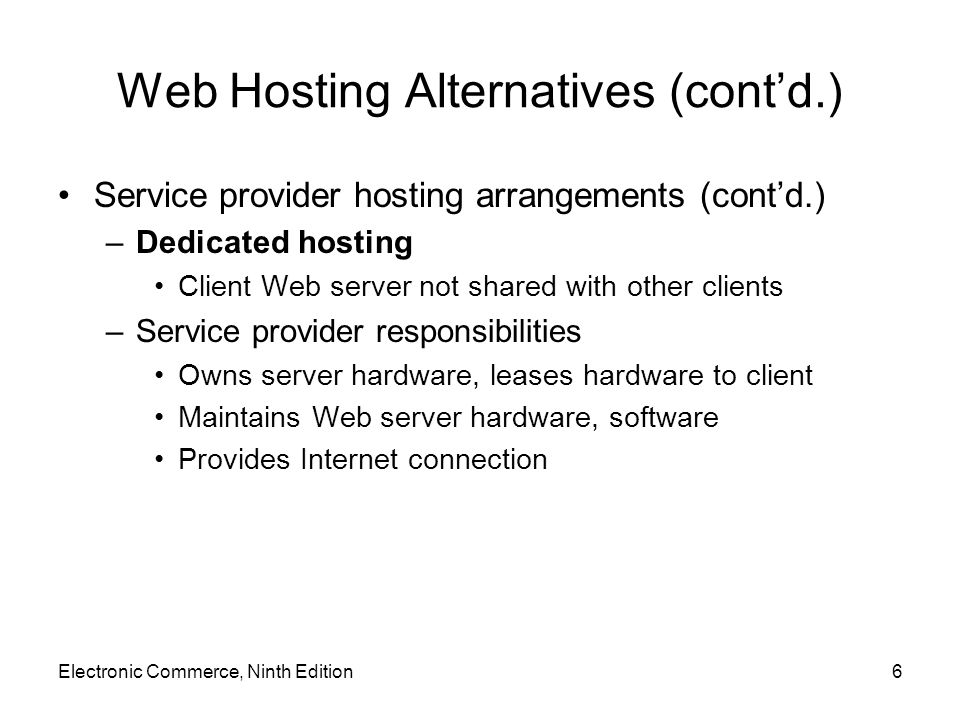Web Hosting Alternatives (cont'd.) Service provider hosting arrangements (cont'd.) –Co-location service Service provider rents physical space to client Provides reliable power supply, Internet connection Clients install server hardware and software; maintain server Finding service providers –Local telephone directory –Web directories The List, Google Directory of Web Host Directories Electronic Commerce, Ninth Edition7