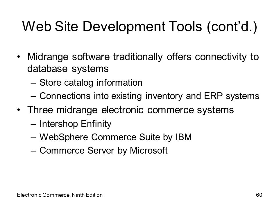 Electronic Commerce, Ninth Edition60 Web Site Development Tools (cont'd.) Midrange software traditionally offers connectivity to database systems –Sto