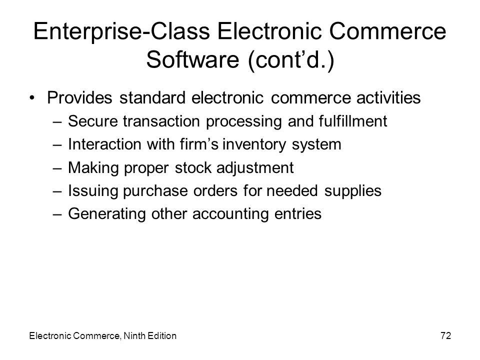 Electronic Commerce, Ninth Edition72 Enterprise-Class Electronic Commerce Software (cont'd.) Provides standard electronic commerce activities –Secure