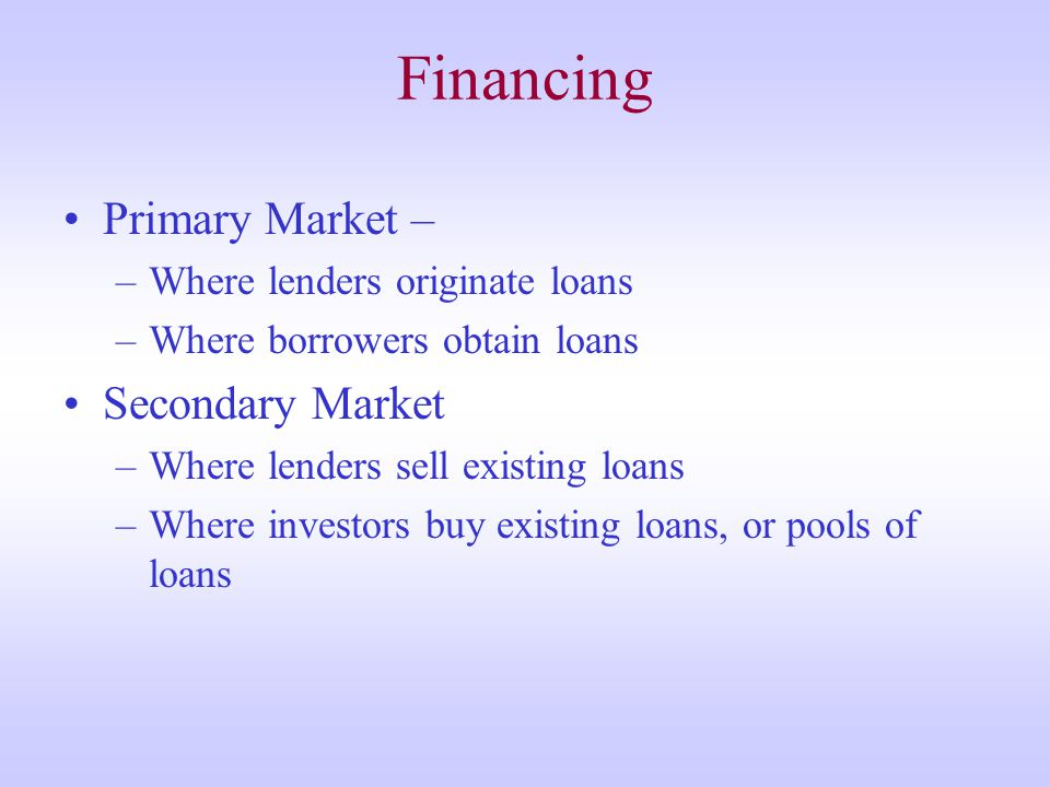 Financing Primary Market – –Where lenders originate loans –Where borrowers obtain loans Secondary Market –Where lenders sell existing loans –Where investors buy existing loans, or pools of loans