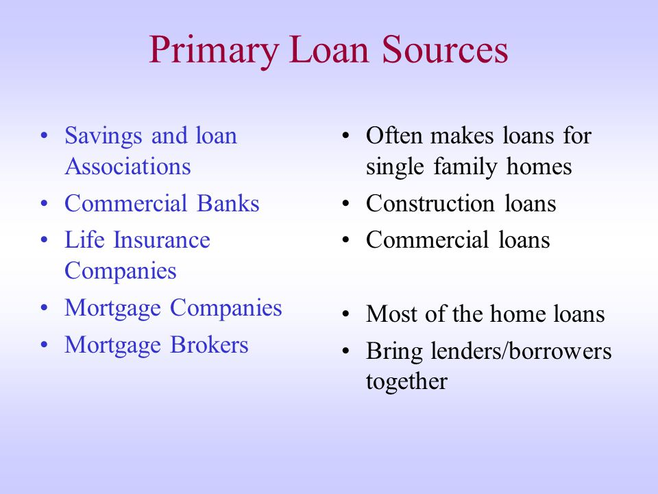 Primary Loan Sources Savings and loan Associations Commercial Banks Life Insurance Companies Mortgage Companies Mortgage Brokers Often makes loans for single family homes Construction loans Commercial loans Most of the home loans Bring lenders/borrowers together