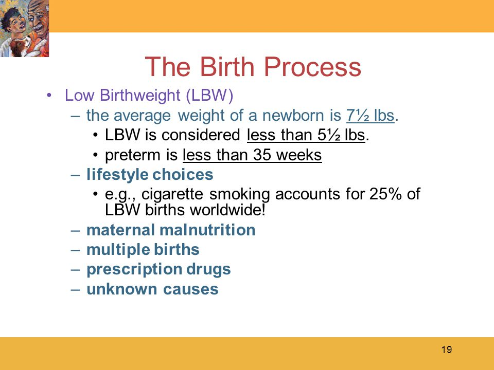 19 The Birth Process Low Birthweight (LBW) –the average weight of a newborn is 7½ lbs.