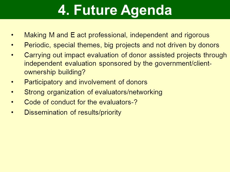 Making M and E act professional, independent and rigorous Periodic, special themes, big projects and not driven by donors Carrying out impact evaluation of donor assisted projects through independent evaluation sponsored by the government/client- ownership building.