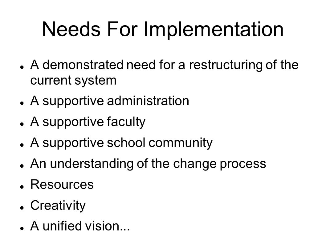 Needs For Implementation A demonstrated need for a restructuring of the current system A supportive administration A supportive faculty A supportive school community An understanding of the change process Resources Creativity A unified vision...