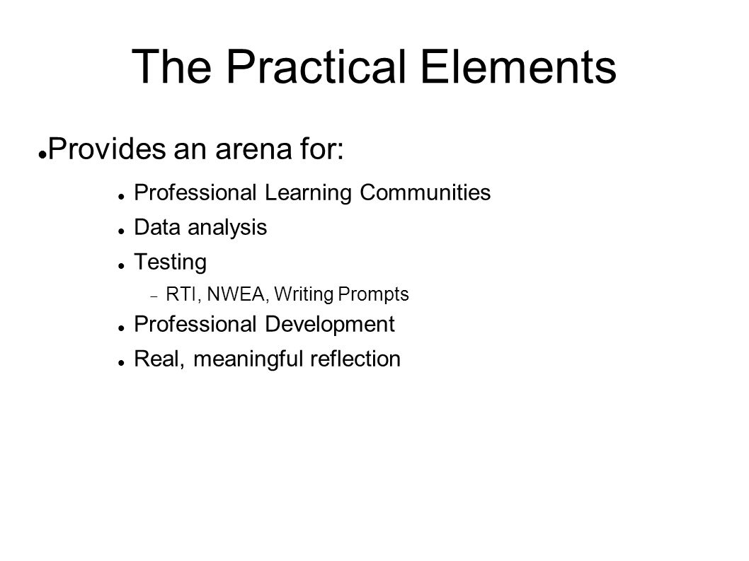 The Practical Elements Provides an arena for: Professional Learning Communities Data analysis Testing  RTI, NWEA, Writing Prompts Professional Development Real, meaningful reflection