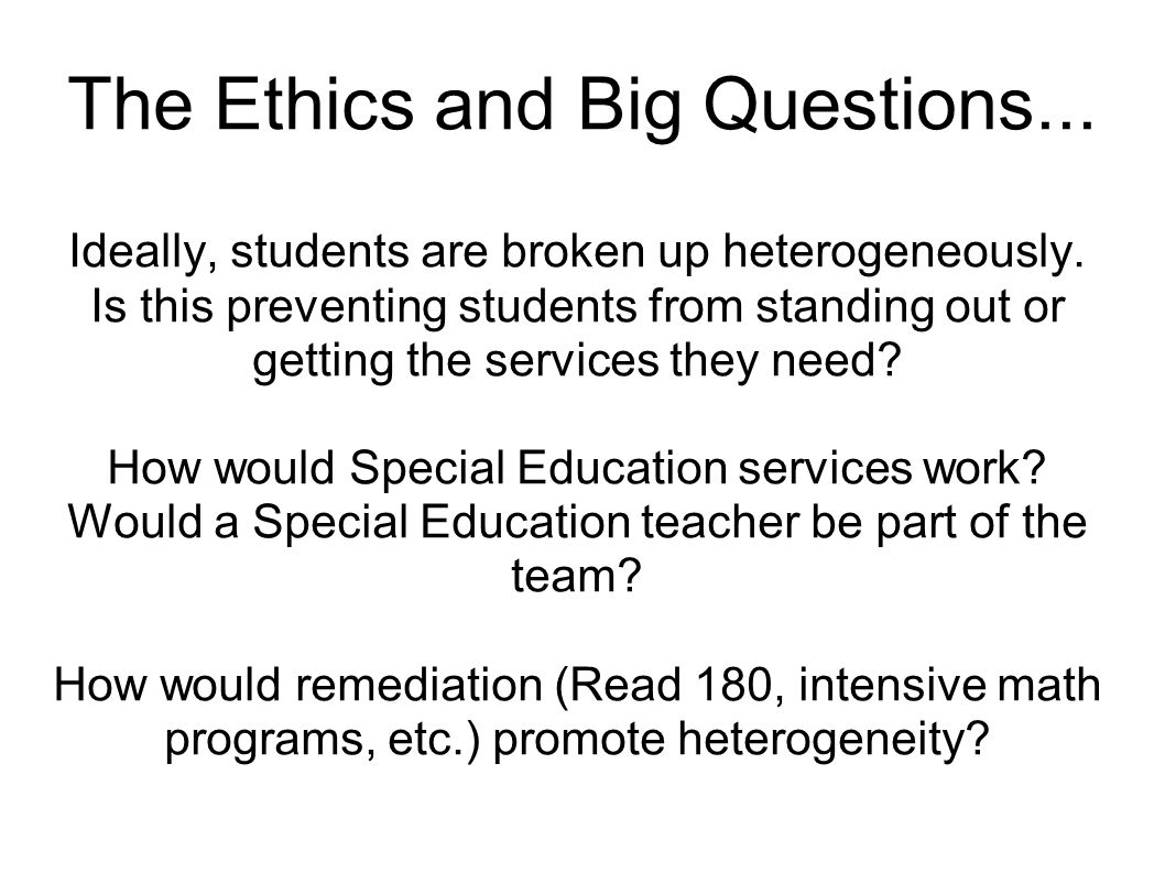 The Ethics and Big Questions... Ideally, students are broken up heterogeneously.