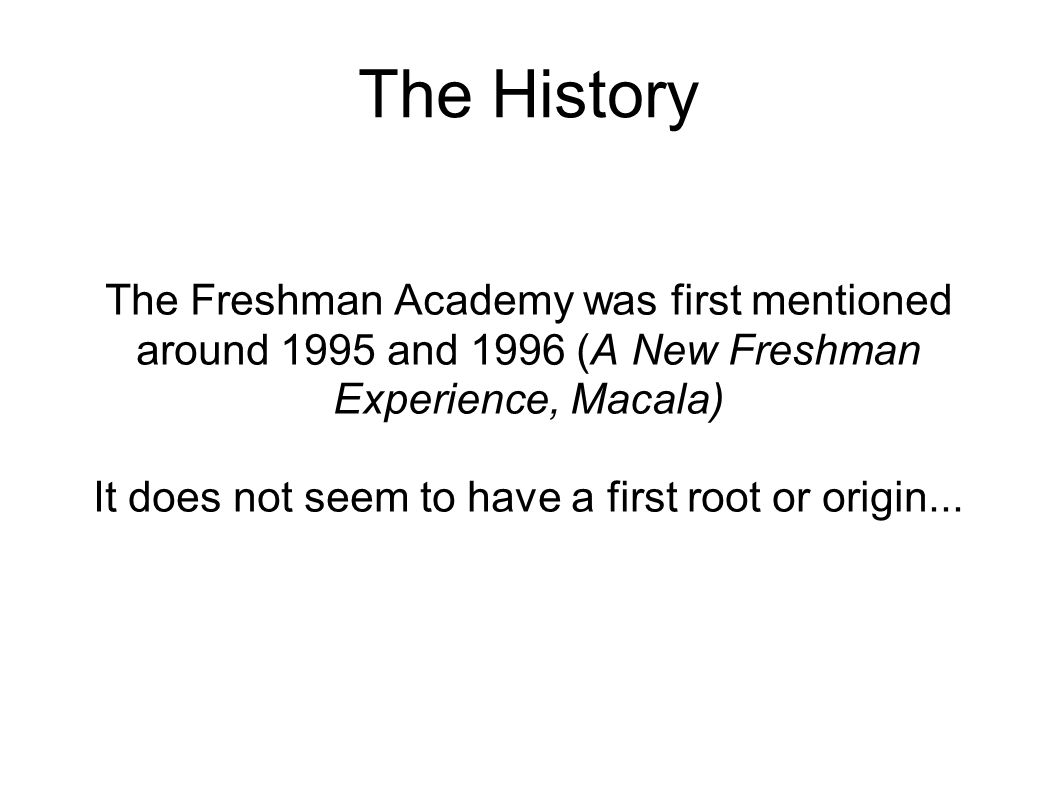 The History The Freshman Academy was first mentioned around 1995 and 1996 (A New Freshman Experience, Macala)‏ It does not seem to have a first root or origin...
