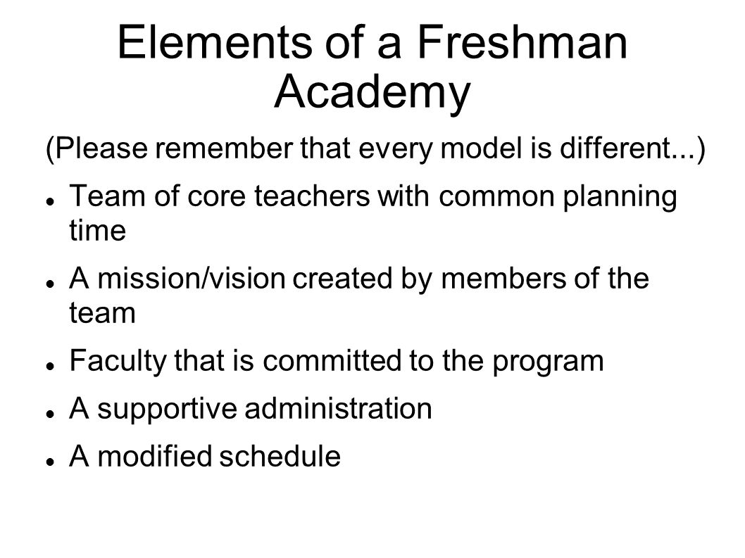 Elements of a Freshman Academy (Please remember that every model is different...)‏ Team of core teachers with common planning time A mission/vision created by members of the team Faculty that is committed to the program A supportive administration A modified schedule