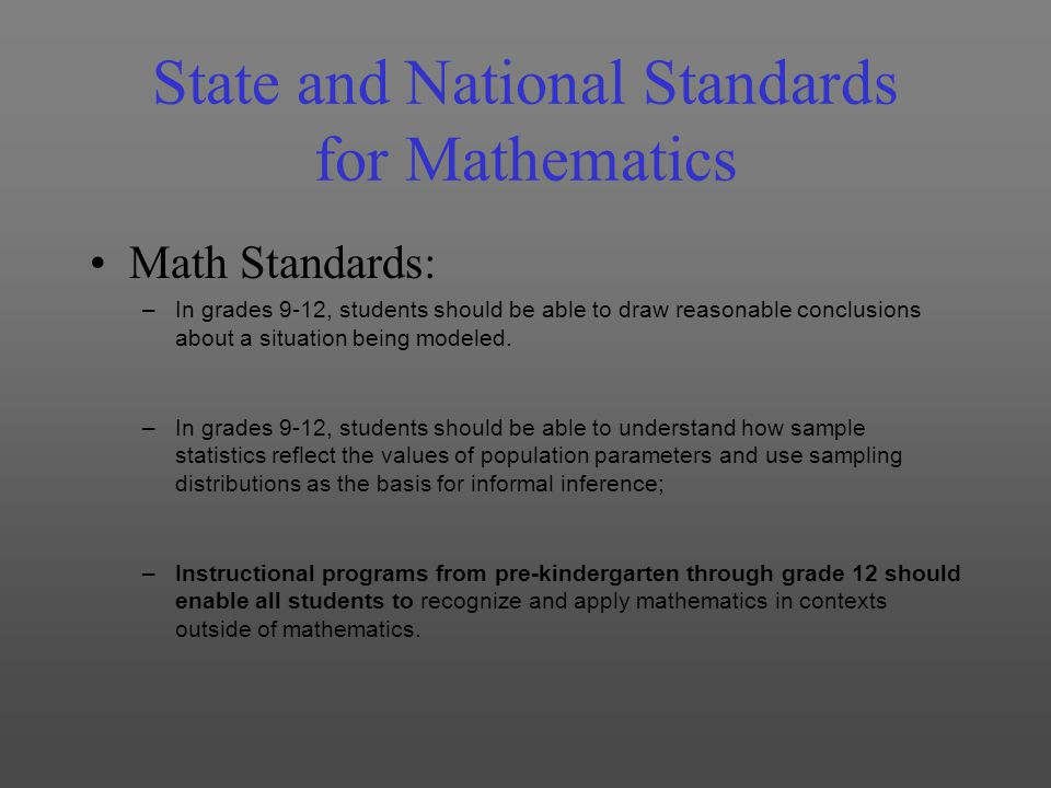 State and National Standards for Mathematics Math Standards: –In grades 9-12, students should be able to draw reasonable conclusions about a situation