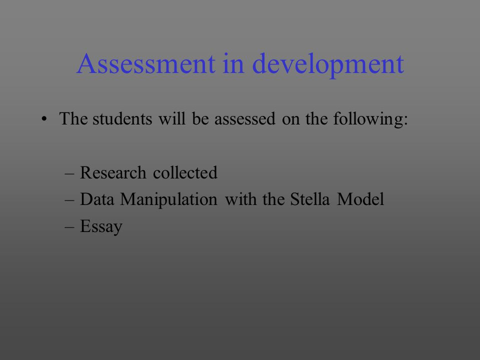 Assessment in development The students will be assessed on the following: –Research collected –Data Manipulation with the Stella Model –Essay