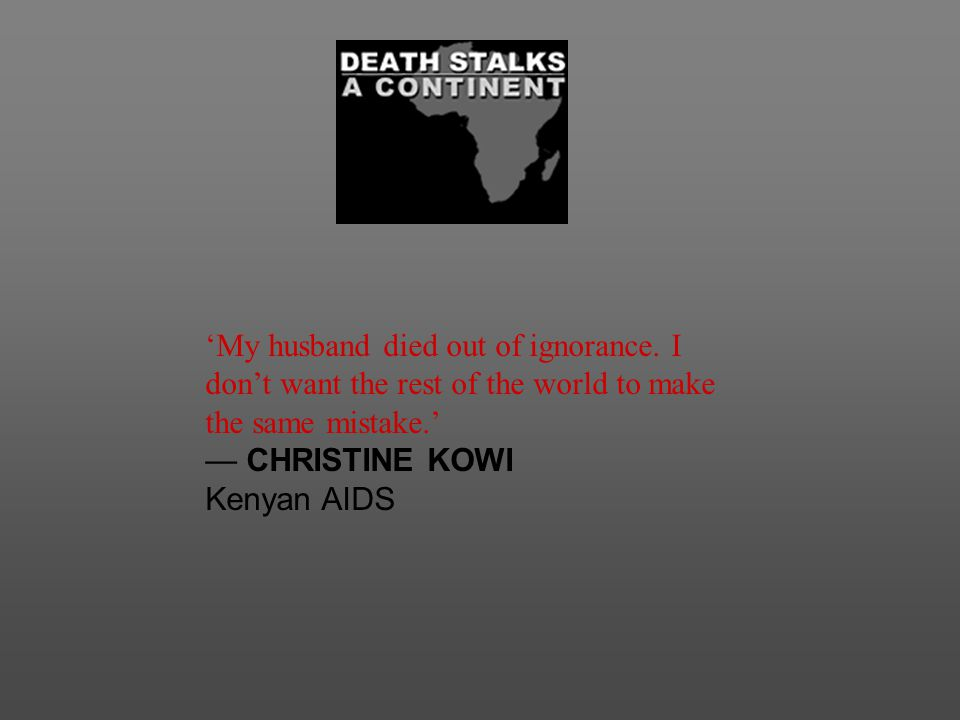 'My husband died out of ignorance. I don't want the rest of the world to make the same mistake.' — CHRISTINE KOWI Kenyan AIDS