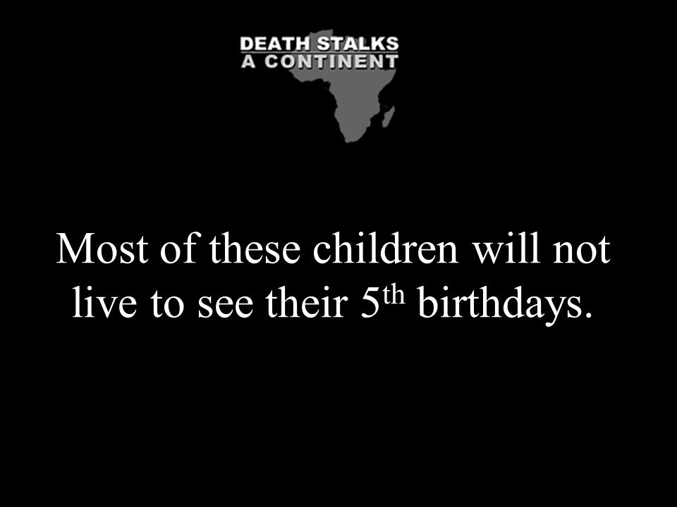 Most of these children will not live to see their 5 th birthdays.