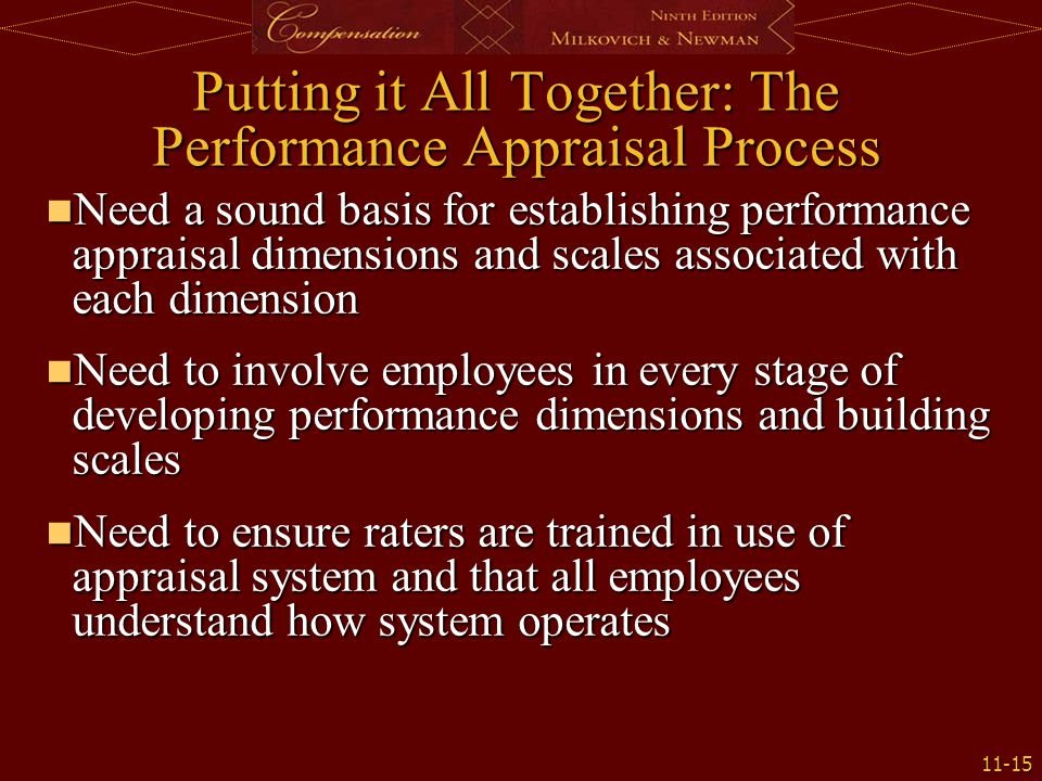 11-15 Putting it All Together: The Performance Appraisal Process Need a sound basis for establishing performance appraisal dimensions and scales associated with each dimension Need a sound basis for establishing performance appraisal dimensions and scales associated with each dimension Need to involve employees in every stage of developing performance dimensions and building scales Need to involve employees in every stage of developing performance dimensions and building scales Need to ensure raters are trained in use of appraisal system and that all employees understand how system operates Need to ensure raters are trained in use of appraisal system and that all employees understand how system operates