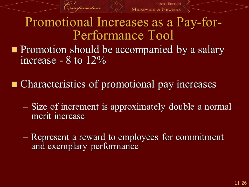11-26 Promotional Increases as a Pay-for- Performance Tool Promotion should be accompanied by a salary increase - 8 to 12% Promotion should be accompanied by a salary increase - 8 to 12% Characteristics of promotional pay increases Characteristics of promotional pay increases –Size of increment is approximately double a normal merit increase –Represent a reward to employees for commitment and exemplary performance