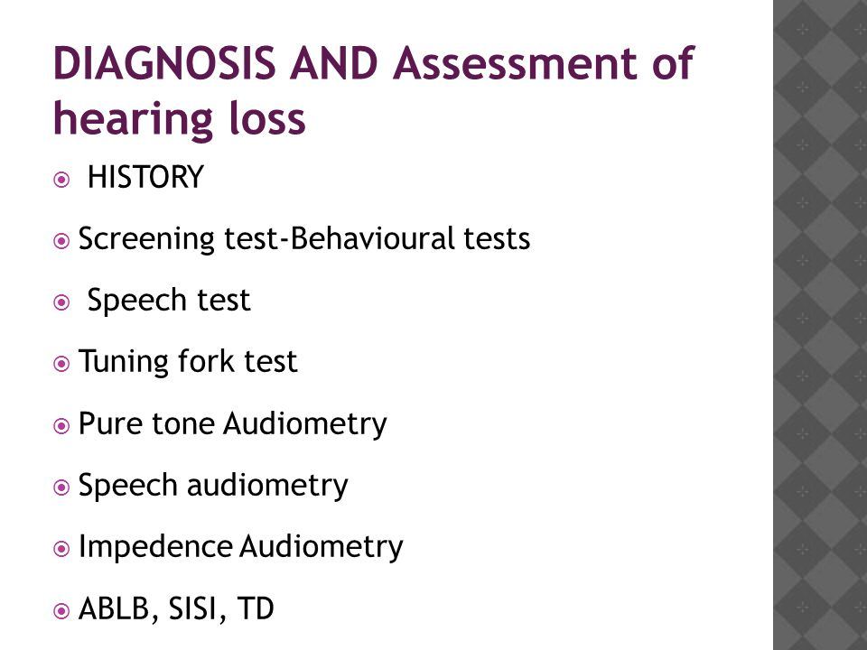 DIAGNOSIS AND Assessment of hearing loss  HISTORY  Screening test-Behavioural tests  Speech test  Tuning fork test  Pure tone Audiometry  Speech audiometry  Impedence Audiometry  ABLB, SISI, TD  Electrocochleography  Auditory brain stem response  Otoacoustic emissions