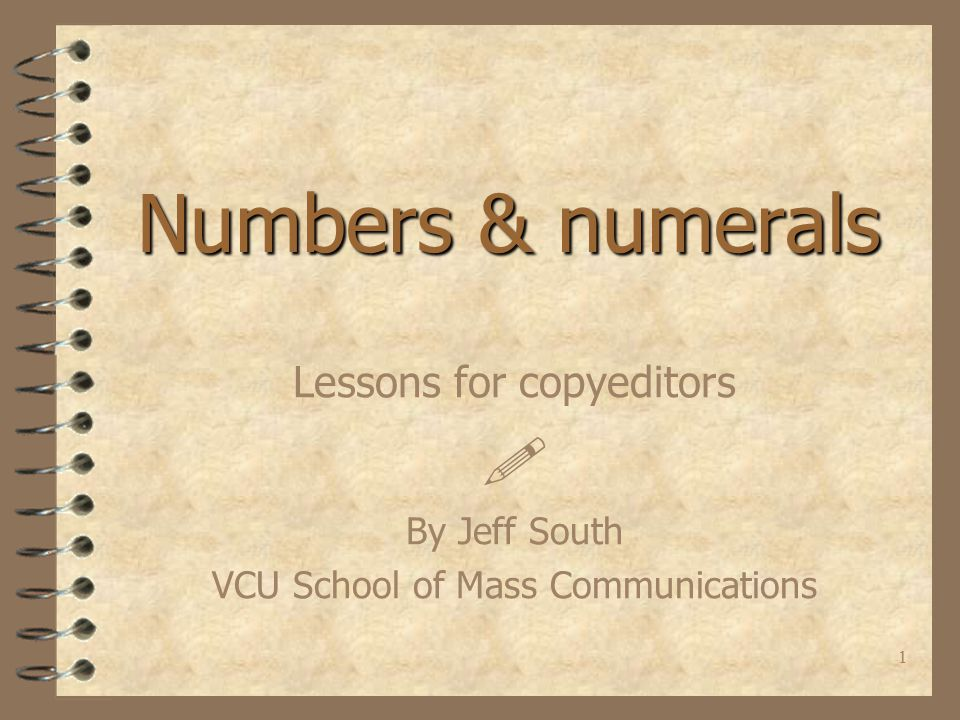 1 Numbers & numerals Lessons for copyeditors  By Jeff South VCU School of Mass Communications