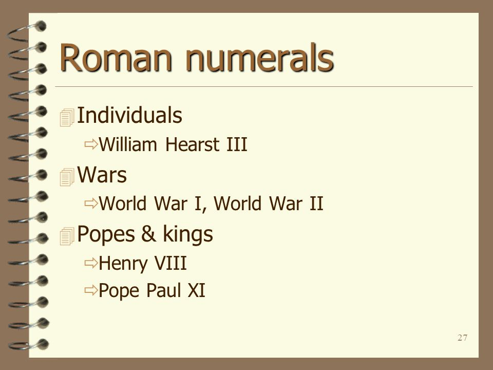 27 Roman numerals 4 Individuals  William Hearst III 4 Wars  World War I, World War II 4 Popes & kings  Henry VIII  Pope Paul XI
