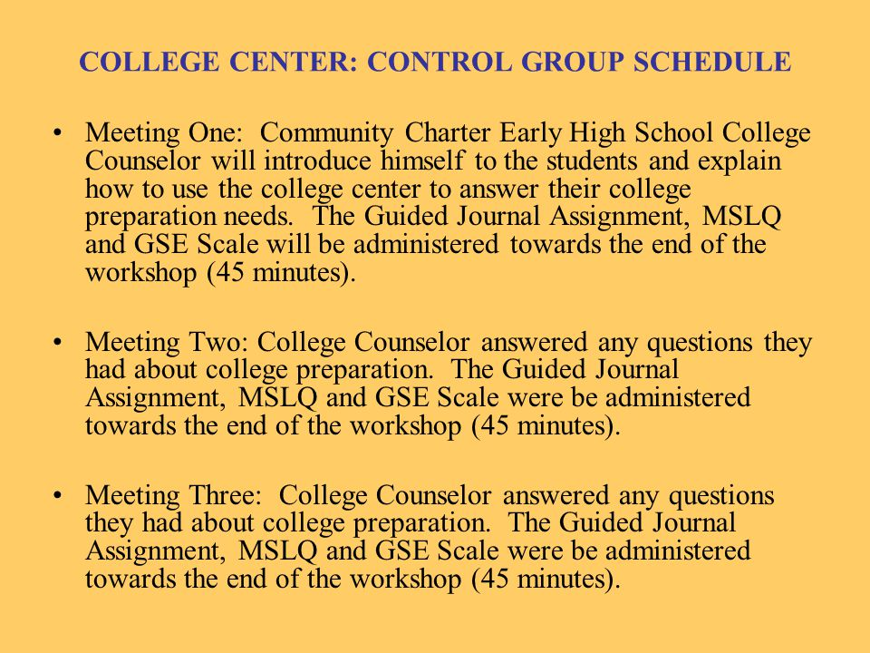 COLLEGE CENTER: CONTROL GROUP SCHEDULE Meeting One: Community Charter Early High School College Counselor will introduce himself to the students and explain how to use the college center to answer their college preparation needs.