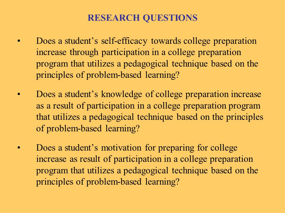 RESEARCH QUESTIONS Does a student's self-efficacy towards college preparation increase through participation in a college preparation program that utilizes a pedagogical technique based on the principles of problem-based learning.