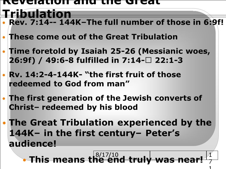 8/17/10 Revelation and the Great Tribulation Rev.7:14-- 144K–The full number of those in 6:9f.