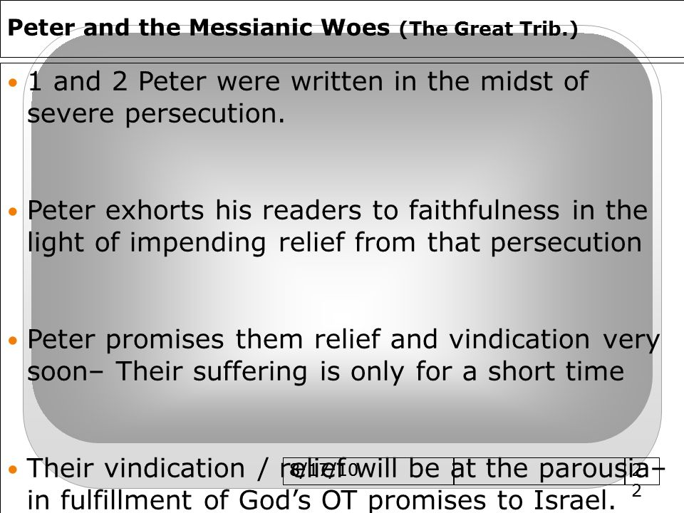 8/17/10 Peter and the Messianic Woes (The Great Trib.) 1 and 2 Peter were written in the midst of severe persecution.