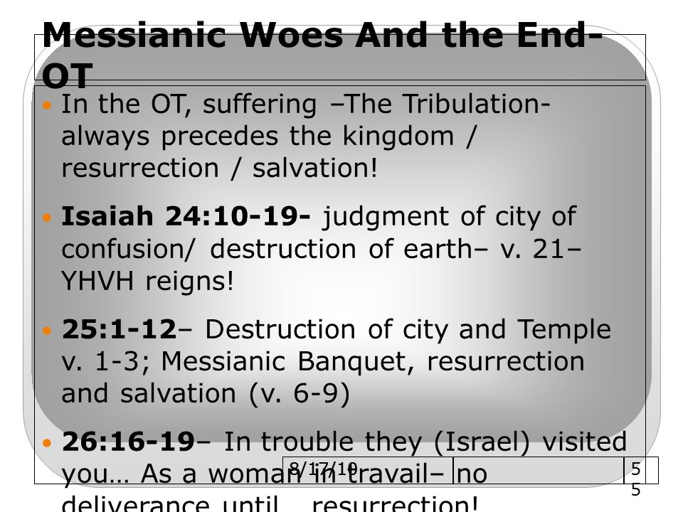 Messianic Woes And the End- OT In the OT, suffering –The Tribulation- always precedes the kingdom / resurrection / salvation.