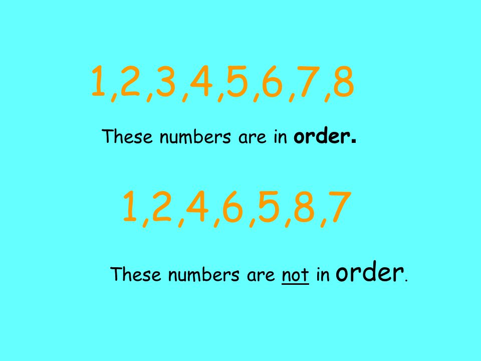 1,2,3,4,5,6,7,8 These numbers are in order. 1,2,4,6,5,8,7 These numbers are not in order.
