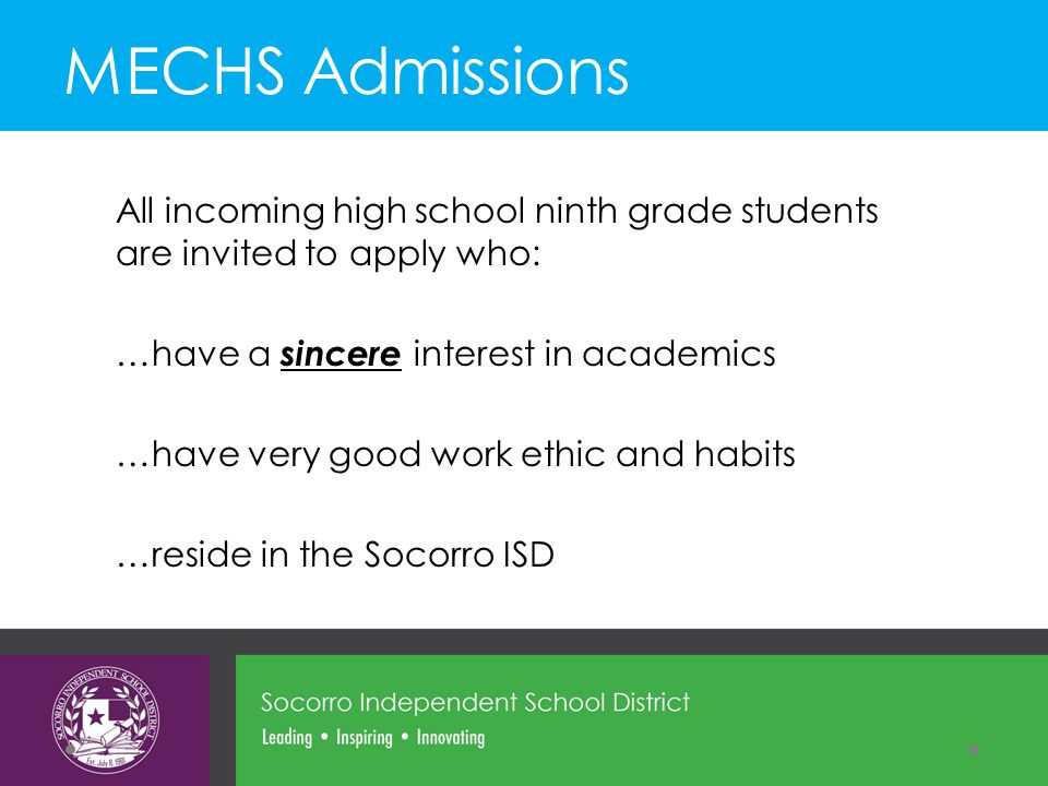 All incoming high school ninth grade students are invited to apply who: …have a sincere interest in academics …have very good work ethic and habits …reside in the Socorro ISD MECHS Admissions