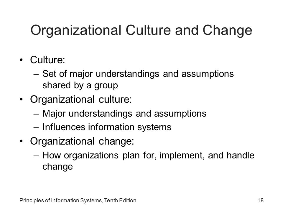 Principles of Information Systems, Tenth Edition18 Organizational Culture and Change Culture: –Set of major understandings and assumptions shared by a