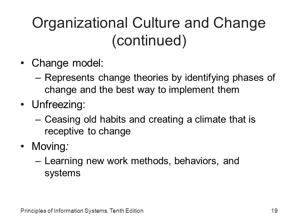 Principles of Information Systems, Tenth Edition19 Organizational Culture and Change (continued) Change model: –Represents change theories by identify