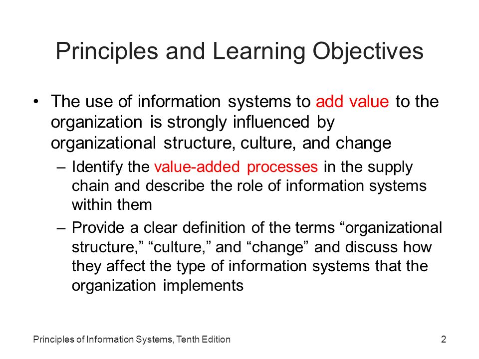 Principles and Learning Objectives (continued) Because information systems are so important, businesses need to be sure that improvements or completely new systems help lower costs, increase profits, improve service, or achieve a competitive advantage –Define the term competitive advantage and identify the factors that lead firms to seek competitive advantage –Discuss strategic planning for competitive advantage –Describe how the performance of an information system can be measured Principles of Information Systems, Tenth Edition3