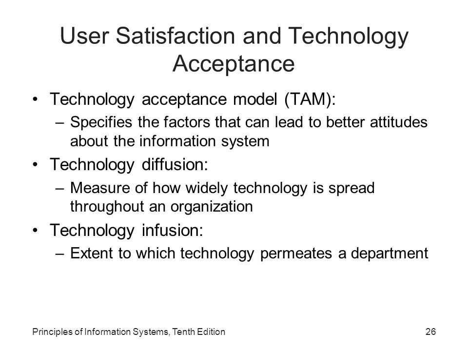 User Satisfaction and Technology Acceptance Technology acceptance model (TAM): –Specifies the factors that can lead to better attitudes about the info