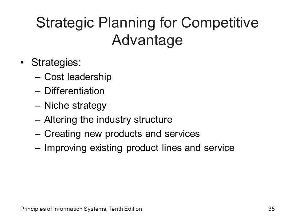 Strategic Planning for Competitive Advantage Strategies: –Cost leadership –Differentiation –Niche strategy –Altering the industry structure –Creating