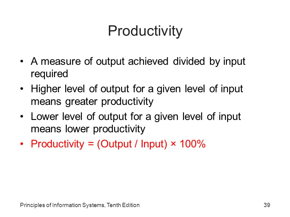 Productivity A measure of output achieved divided by input required Higher level of output for a given level of input means greater productivity Lower