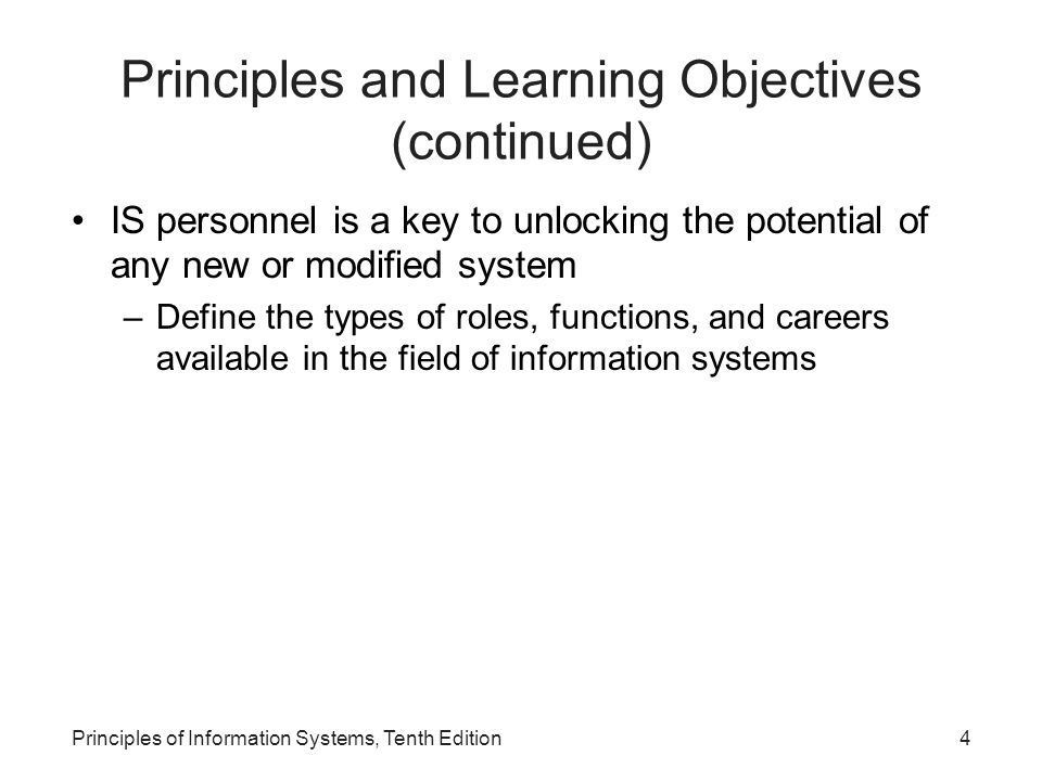 Roles, Functions, and Careers in IS Primary responsibilities in information systems (continued): –Support: Provides user assistance in hardware and software acquisition and use, data administration, user training and assistance, and Web administration –Information service units: A miniature IS department attached and directly reporting to a functional area in a large organization Principles of Information Systems, Tenth Edition45