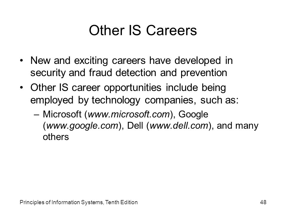 Principles of Information Systems, Tenth Edition48 Other IS Careers New and exciting careers have developed in security and fraud detection and preven
