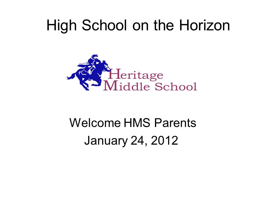 High School on the Horizon Welcome HMS Parents January 24, 2012